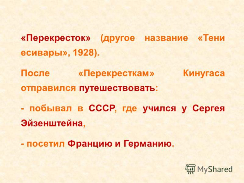 «Перекресток» (другое название «Тени есивары», 1928). После «Перекресткам» Кинугаса отправился путешествовать: - побывал в СССР, где учился у Сергея Эйзенштейна, - посетил Францию и Германию.