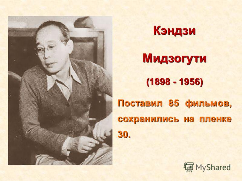 КэндзиМидзогути (1898 - 1956) Поставил 85 фильмов, сохранились на пленке 30.