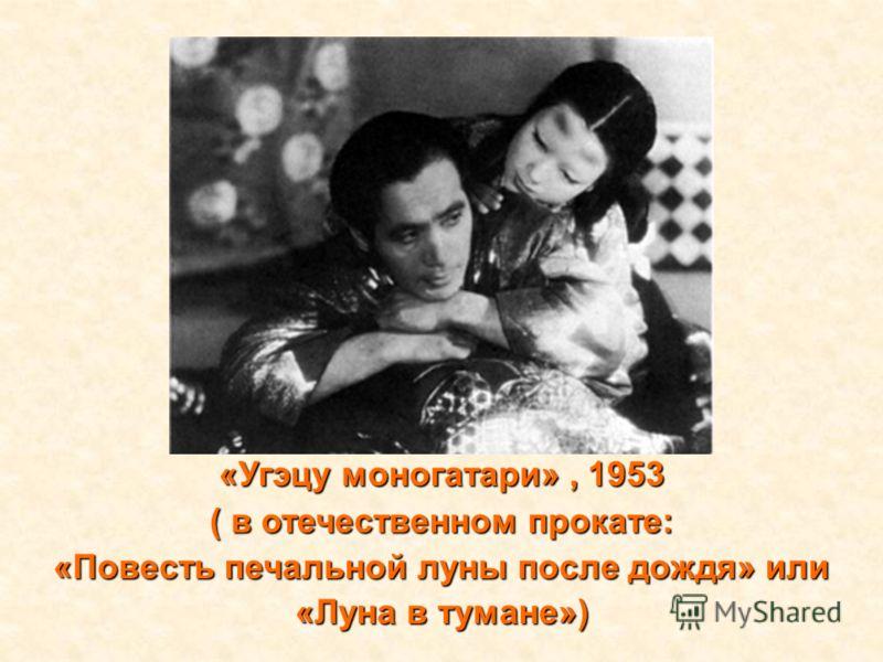«Угэцу моногатари», 1953 ( в отечественном прокате: «Повесть печальной луны после дождя» или «Луна в тумане»)