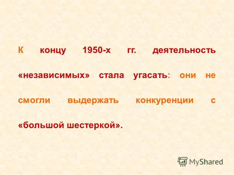 К концу 1950-х гг. деятельность «независимых» стала угасать: они не смогли выдержать конкуренции с «большой шестеркой».