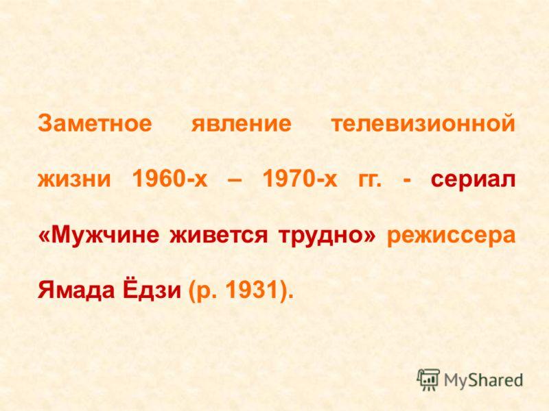 Заметное явление телевизионной жизни 1960-х – 1970-х гг. - сериал «Мужчине живется трудно» режиссера Ямада Ёдзи (р. 1931).