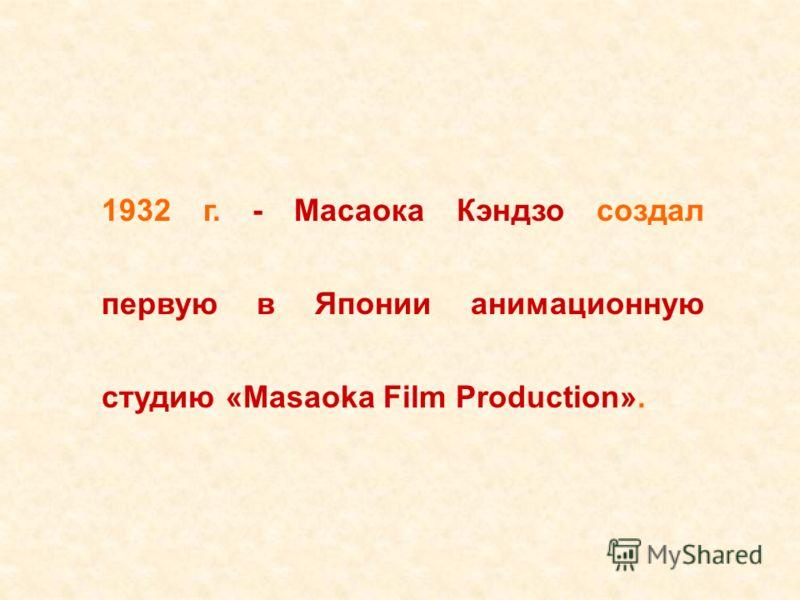 1932 г. - Масаока Кэндзо создал первую в Японии анимационную студию «Masaoka Film Production».