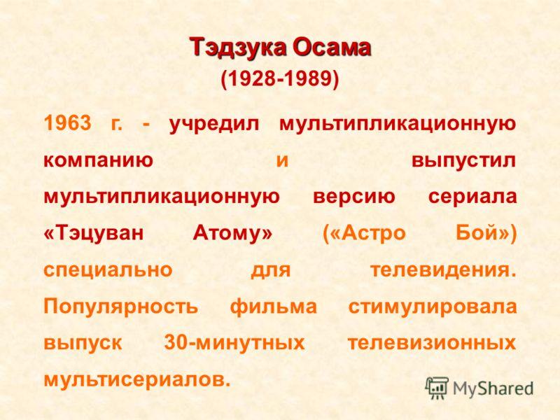 Тэдзука Осама (1928-1989) 1963 г. - учредил мультипликационную компанию и выпустил мультипликационную версию сериала «Тэцуван Атому» («Астро Бой») специально для телевидения. Популярность фильма стимулировала выпуск 30-минутных телевизионных мультисе