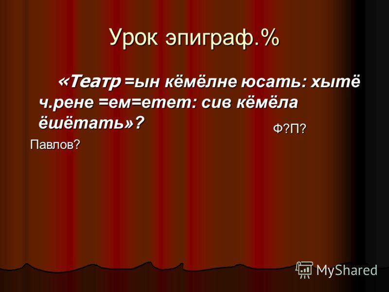 Урок эпиграф.% «Театр =ын кёмёлне юсать: хытё ч.рене =ем=етет: сив кёмёла ёшётать»? «Театр =ын кёмёлне юсать: хытё ч.рене =ем=етет: сив кёмёла ёшётать»? Ф?П? Павлов?
