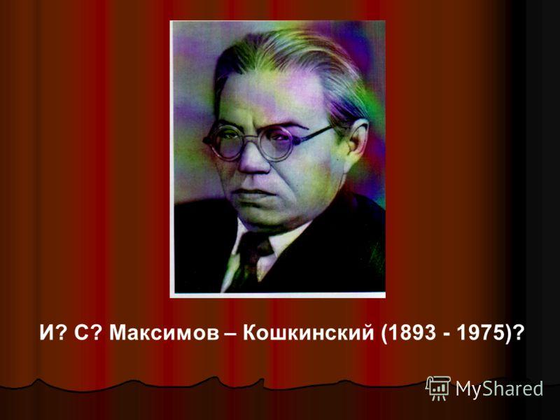 И? С? Максимов – Кошкинский (1893 - 1975)?