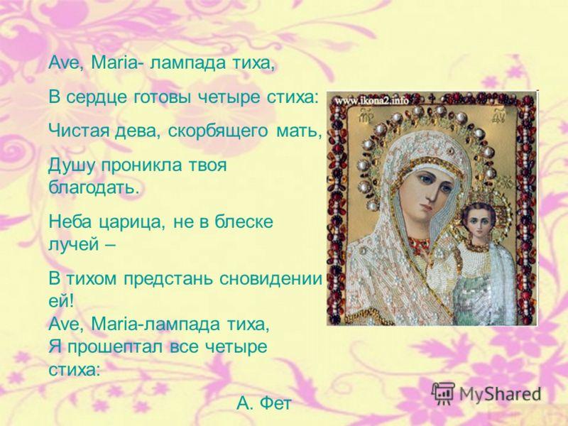 Ave, Maria- лампада тиха, В сердце готовы четыре стиха: Чистая дева, скорбящего мать, Душу проникла твоя благодать. Неба царица, не в блеске лучей – В тихом предстань сновидении ей! Ave, Maria-лампада тиха, Я прошептал все четыре стиха: А. Фет