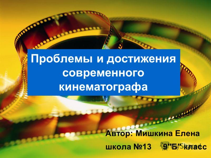 Проблемы и достижения современного кинематографа Автор: Мишкина Елена школа 13 9Б класс