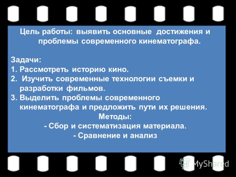 Цель работы: выявить основные достижения и проблемы современного кинематографа. Задачи: 1.Рассмотреть историю кино. 2. Изучить современные технологии съемки и разработки фильмов. 3.Выделить проблемы современного кинематографа и предложить пути их реш