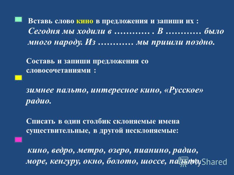 Вставь слово кино в предложения и запиши их : Сегодня мы ходили в …………. В ………… было много народу. Из ………… мы пришли поздно. Составь и запиши предложения со словосочетаниями : зимнее пальто, интересное кино, «Русское» радио. Списать в один столбик скл