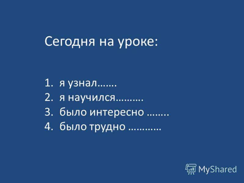 Сегодня на уроке: 1. я узнал……. 2. я научился………. 3. было интересно …….. 4. было трудно …………
