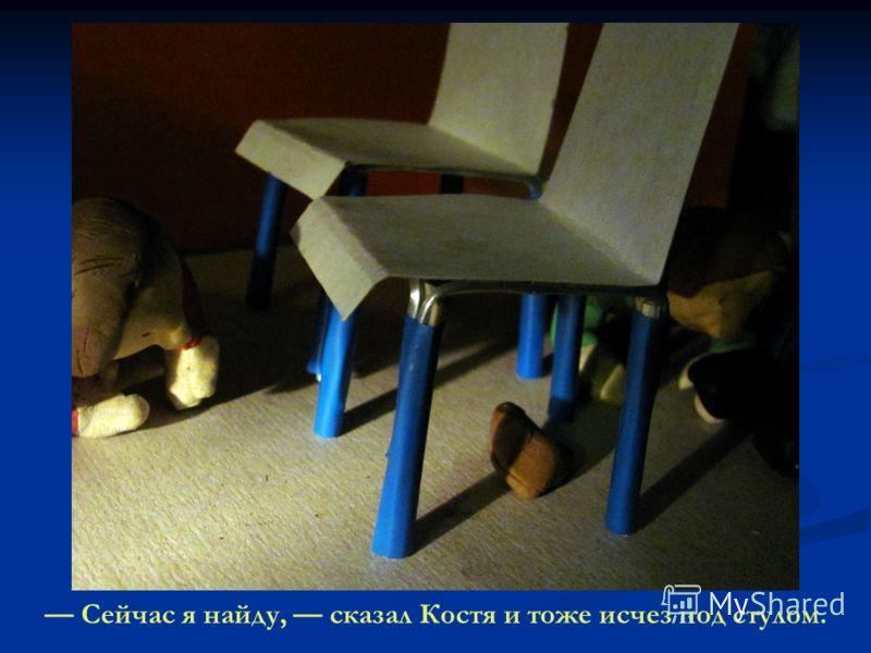 Сейчас я найду, сказал Костя и тоже исчез под стулом.