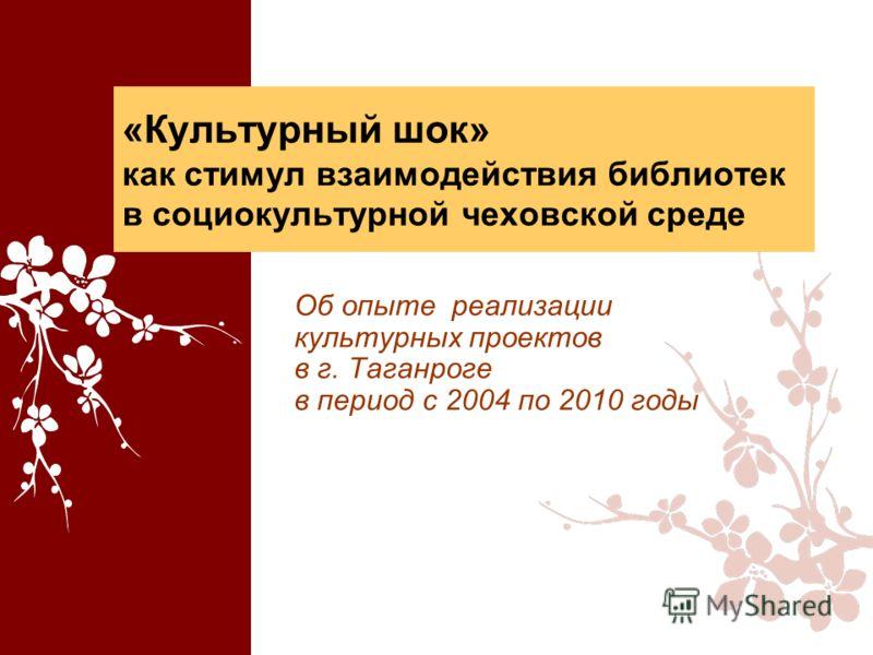 «Культурный шок» как стимул взаимодействия библиотек в социокультурной чеховской среде Об опыте реализации культурных проектов в г. Таганроге в период с 2004 по 2010 годы