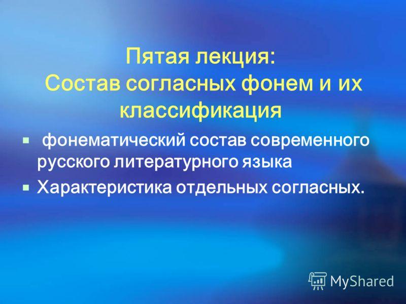 Пятая лекция: Состав согласных фонем и их классификация фонематический состав современного русского литературного языка Характеристика отдельных согласных.