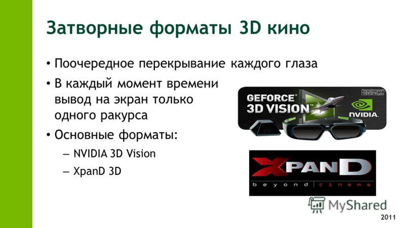 2011 Затворные форматы 3D кино Поочередное перекрывание каждого глаза В каждый момент времени вывод на экран только одного ракурса Основные форматы: – NVIDIA 3D Vision – XpanD 3D