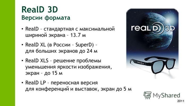 2011 RealD 3D Версии формата RealD – стандартная с максимальной шириной экрана – 13.7 м RealD XL (в России – SuperD) – для больших экранов до 24 м RealD XLS – решение проблемы уменьшения яркости изображения, экран – до 15 м RealD LP – переносная верс