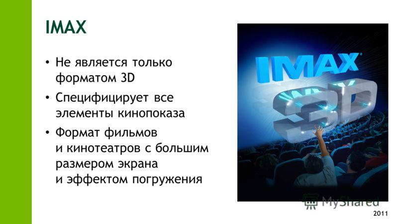 2011 IMAX Не является только форматом 3D Специфицирует все элементы кинопоказа Формат фильмов и кинотеатров с большим размером экрана и эффектом погружения