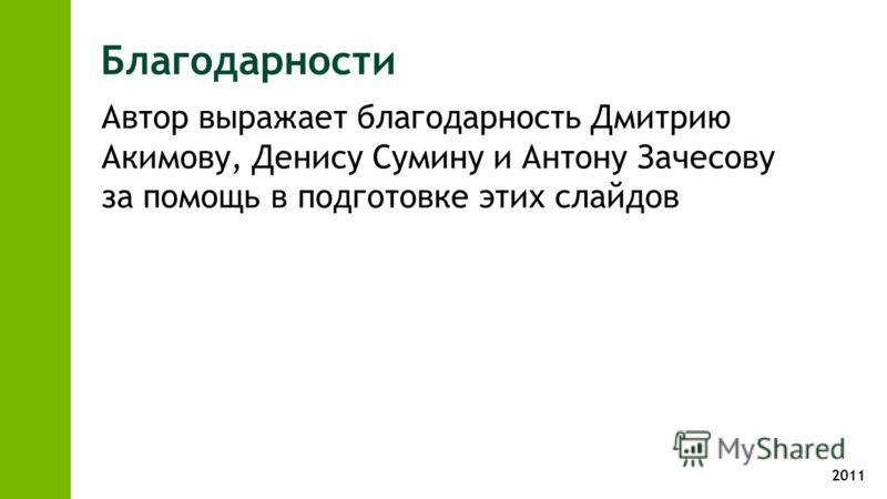 2011 Благодарности Автор выражает благодарность Дмитрию Акимову, Денису Сумину и Антону Зачесову за помощь в подготовке этих слайдов