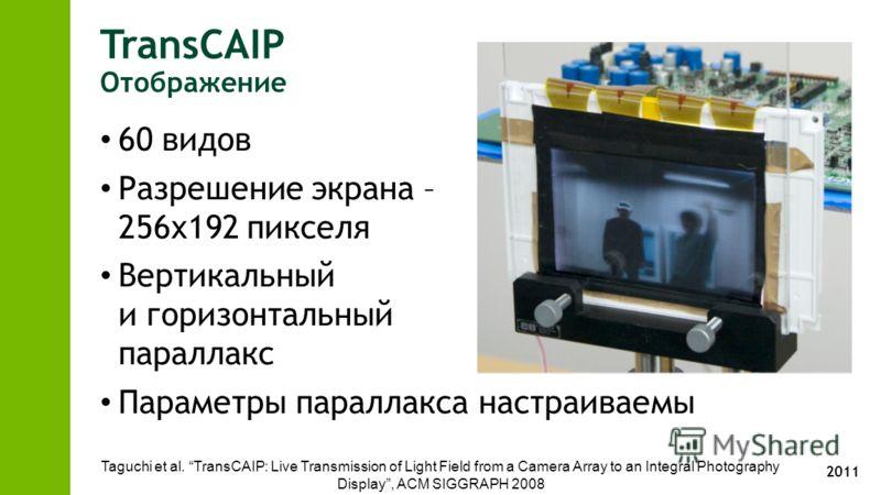 2011 TransCAIP Отображение 60 видов Разрешение экрана – 256x192 пикселя Вертикальный и горизонтальный параллакс Параметры параллакса настраиваемы Taguchi et al. TransCAIP: Live Transmission of Light Field from a Camera Array to an Integral Photograph