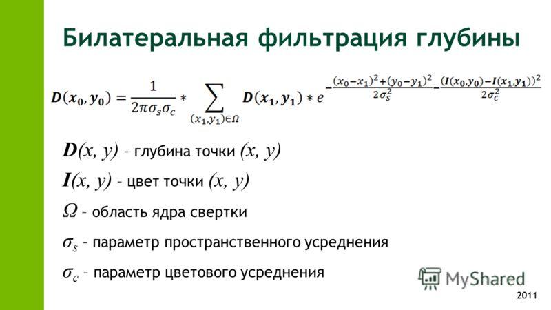 2011 Билатеральная фильтрация глубины D(x, y) – глубина точки (x, y) I(x, y) – цвет точки (x, y) Ω – область ядра свертки σ s – параметр пространственного усреднения σ c – параметр цветового усреднения