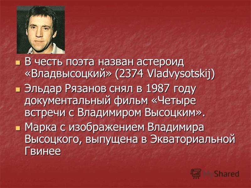В честь поэта назван астероид «Владвысоцкий» (2374 Vladvysotskij) В честь поэта назван астероид «Владвысоцкий» (2374 Vladvysotskij) Эльдар Рязанов снял в 1987 году документальный фильм «Четыре встречи с Владимиром Высоцким». Эльдар Рязанов снял в 198
