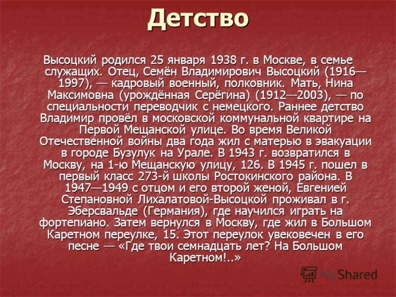 Детство Высоцкий родился 25 января 1938 г. в Москве, в семье служащих. Отец, Семён Владимирович Высоцкий (1916 1997), кадровый военный, полковник. Мать, Нина Максимовна (урождённая Серёгина) (19122003), по специальности переводчик с немецкого. Раннее