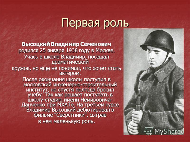 Первая роль Высоцкий Владимир Семенович родился 25 января 1938 году в Москве. Учась в школе Владимир, посещал драматический кружок, но еще не понимал, что хочет стать актером. После окончания школы поступил в московский инженерно-строительный институ