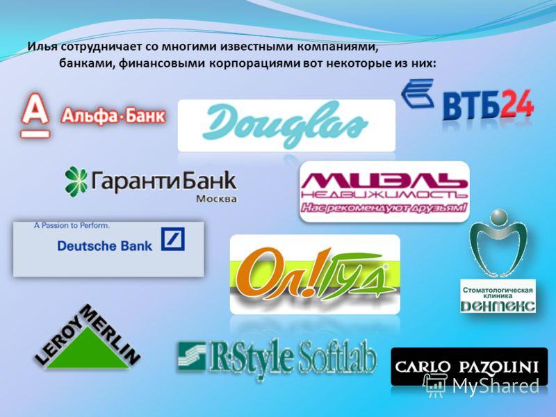 Илья сотрудничает со многими известными компаниями, банками, финансовыми корпорациями вот некоторые из них: