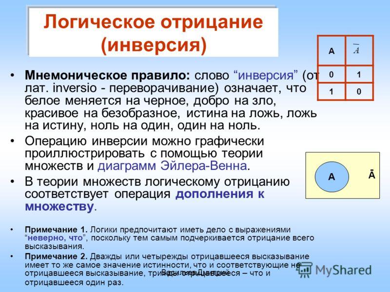 Васильев Дмитрий Логическое отрицание (инверсия) Мнемоническое правило: слово инверсия (от лат. inversio - переворачивание) означает, что белое меняется на черное, добро на зло, красивое на безобразное, истина на ложь, ложь на истину, ноль на один, о