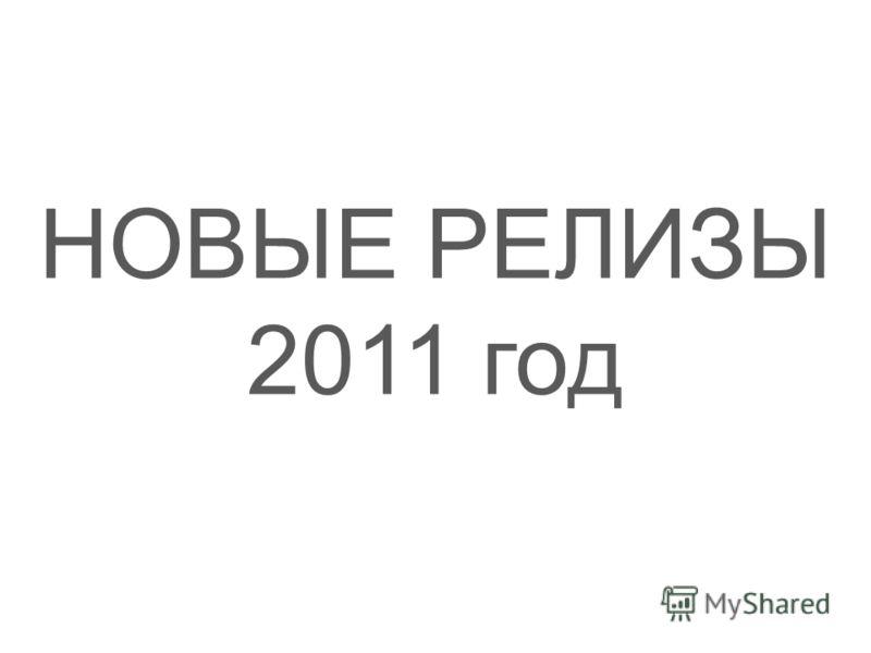 НОВЫЕ РЕЛИЗЫ 2011 год