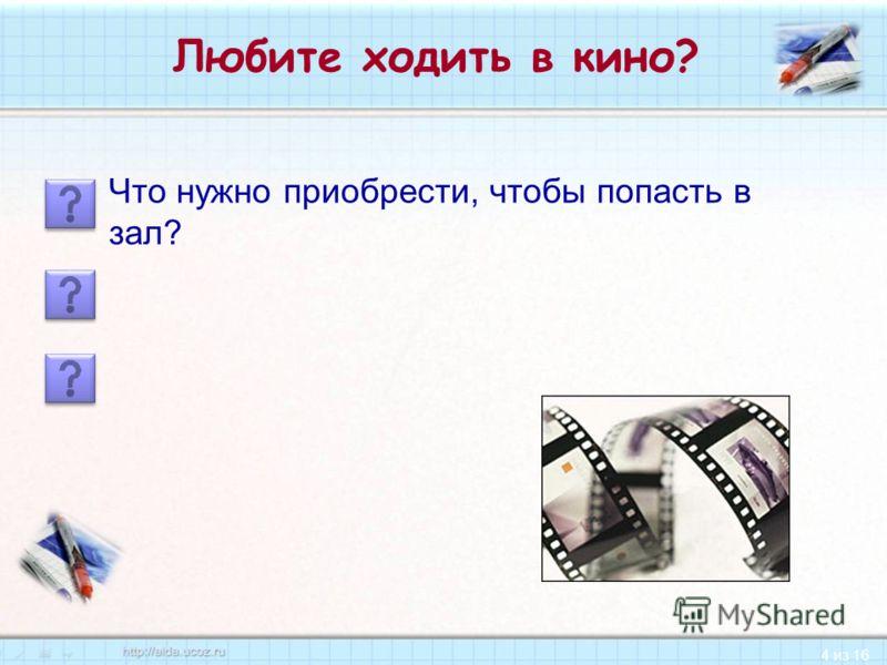 4 из 16 Любите ходить в кино? Что нужно приобрести, чтобы попасть в зал?