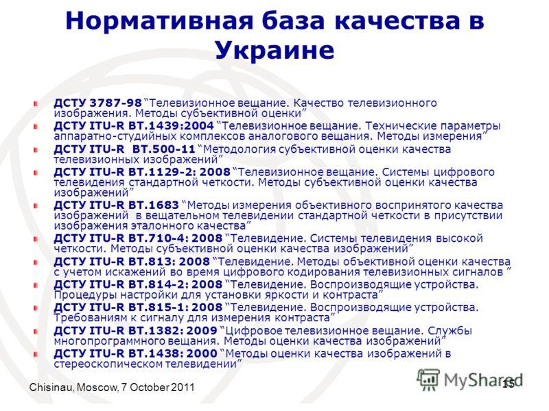 Нормативная база качества в Украине ДСТУ 3787-98 Телевизионное вещание. Качество телевизионного изображения. Методы субъективной оценки ДСТУ ITU-R BT.1439:2004 Телевизионное вещание. Технические параметры аппаратно-студийных комплексов аналогового ве