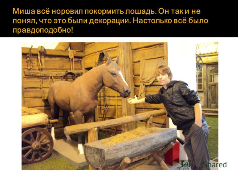 Миша всё норовил покормить лошадь. Он так и не понял, что это были декорации. Настолько всё было правдоподобно!