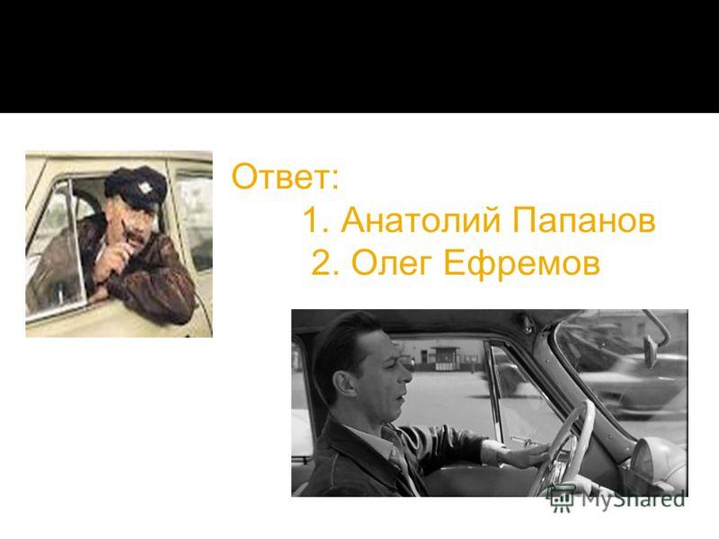 Ответ: 1. Анатолий Папанов 2. Олег Ефремов