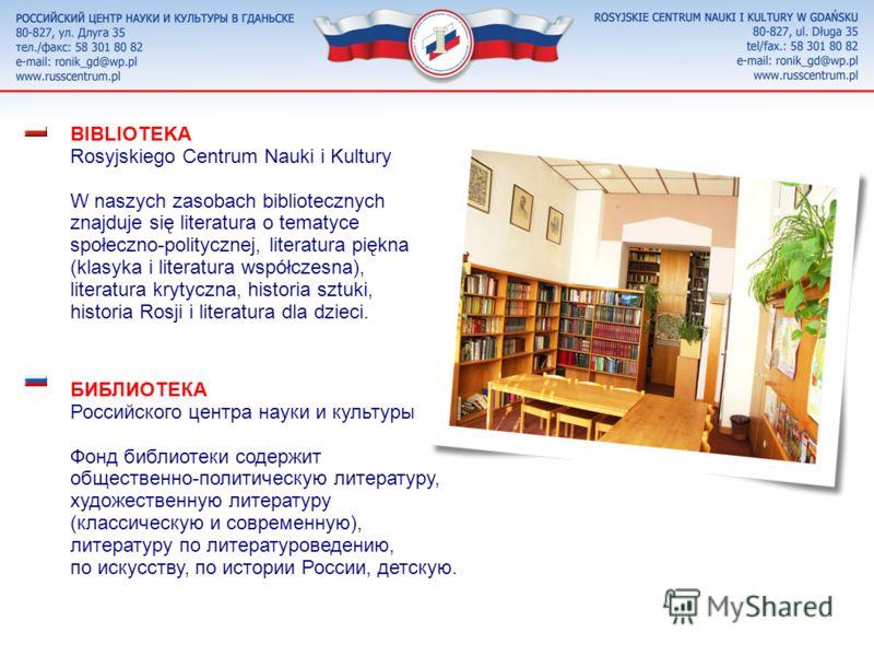 РОССИЙСКИЙ ЦЕНТР НАУКИ И КУЛЬТУРЫ знакомит польскую общественность с российской культурой, историей и событиями в России, способствует развитию научно-культурных и деловых связей с Россией, даёт всем возможность изучать русский язык и пользоваться им