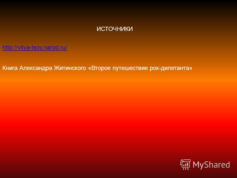 ИСТОЧНИКИ http://vitya-tsoy.narod.ru/ Книга Александра Житинского «Второе путешествие рок-дилетанта»