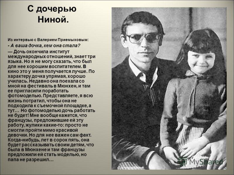 С дочерью Ниной. Из интервью с Валерием Приемыховым: - А ваша дочка, кем она стала? Дочь окончила институт международных отношений, знает три языка. Но я не могу сказать, что был для нее хорошим воспитателем. В кино это у меня получается лучше. По ха