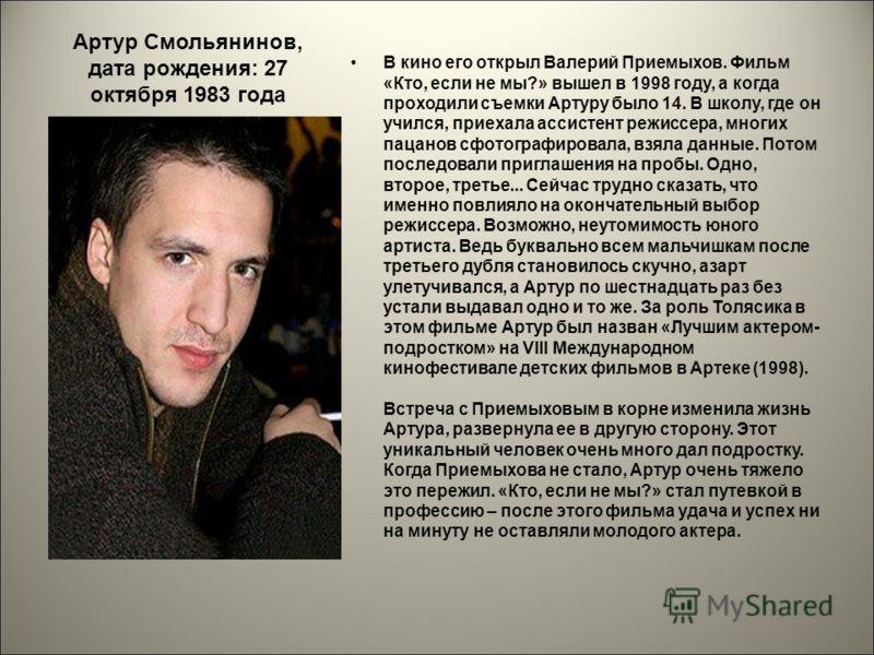 Артур Смольянинов, дата рождения: 27 октября 1983 года В кино его открыл Валерий Приемыхов. Фильм «Кто, если не мы?» вышел в 1998 году, а когда проходили съемки Артуру было 14. В школу, где он учился, приехала ассистент режиссера, многих пацанов сфот