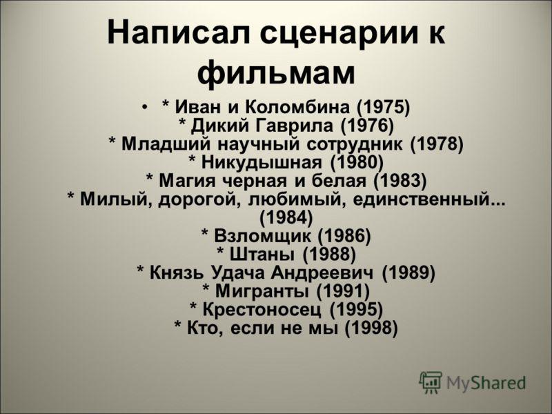 Написал сценарии к фильмам * Иван и Коломбина (1975) * Дикий Гаврила (1976) * Младший научный сотрудник (1978) * Никудышная (1980) * Магия черная и белая (1983) * Милый, дорогой, любимый, единственный... (1984) * Взломщик (1986) * Штаны (1988) * Княз