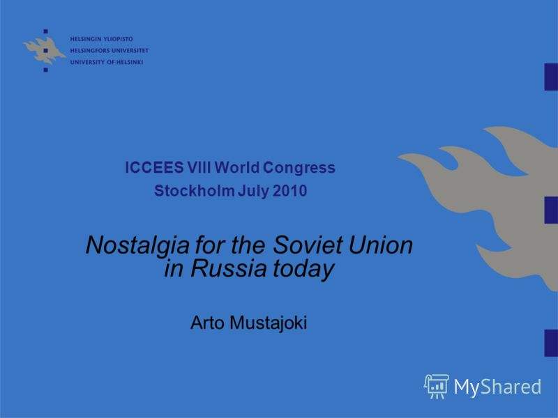 ICCEES VIII World Congress Stockholm July 2010 Nostalgia for the Soviet Union in Russia today Arto Mustajoki