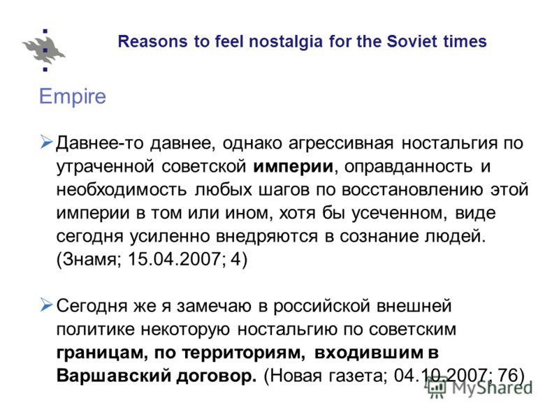 Reasons to feel nostalgia for the Soviet times Empire Давнее-то давнее, однако агрессивная ностальгия по утраченной советской империи, оправданность и необходимость любых шагов по восстановлению этой империи в том или ином, хотя бы усеченном, виде се