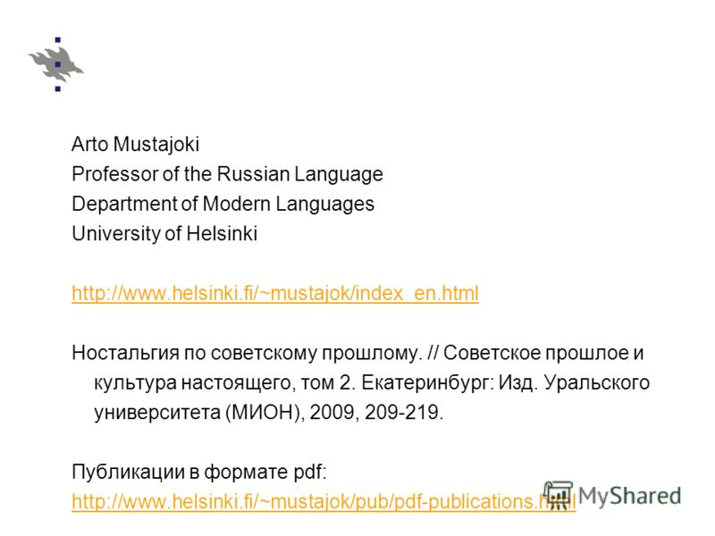 Arto Mustajoki Professor of the Russian Language Department of Modern Languages University of Helsinki http://www.helsinki.fi/~mustajok/index_en.html Ностальгия по советскому прошлому. // Советское прошлое и культура настоящего, том 2. Екатеринбург: