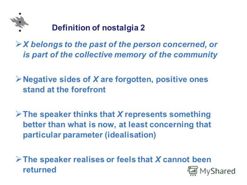Definition of nostalgia 2 X belongs to the past of the person concerned, or is part of the collective memory of the community Negative sides of X are forgotten, positive ones stand at the forefront The speaker thinks that X represents something bette