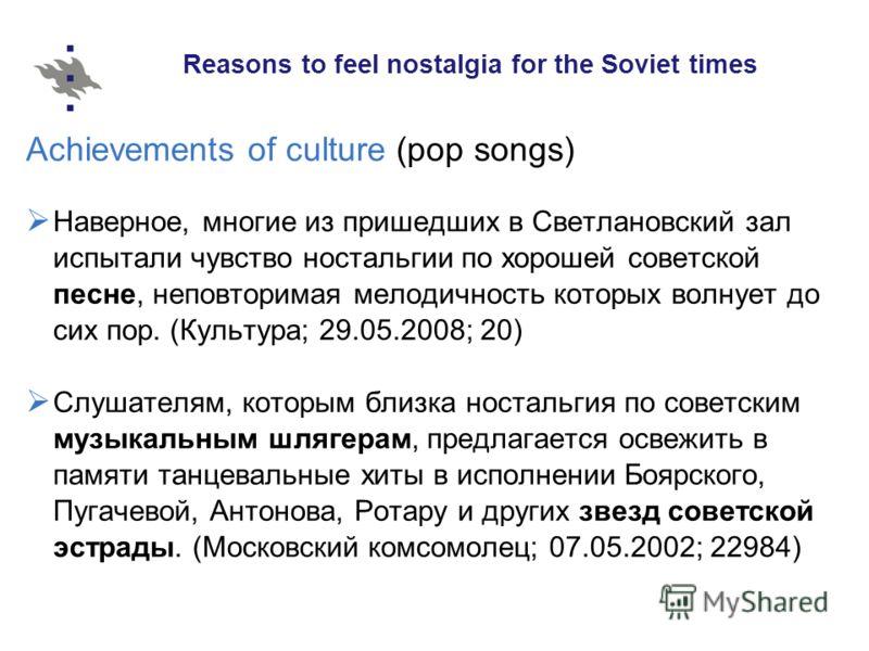 Reasons to feel nostalgia for the Soviet times Achievements of culture (pop songs) Наверное, многие из пришедших в Светлановский зал испытали чувство ностальгии по хорошей советской песне, неповторимая мелодичность которых волнует до сих пор. (Культу