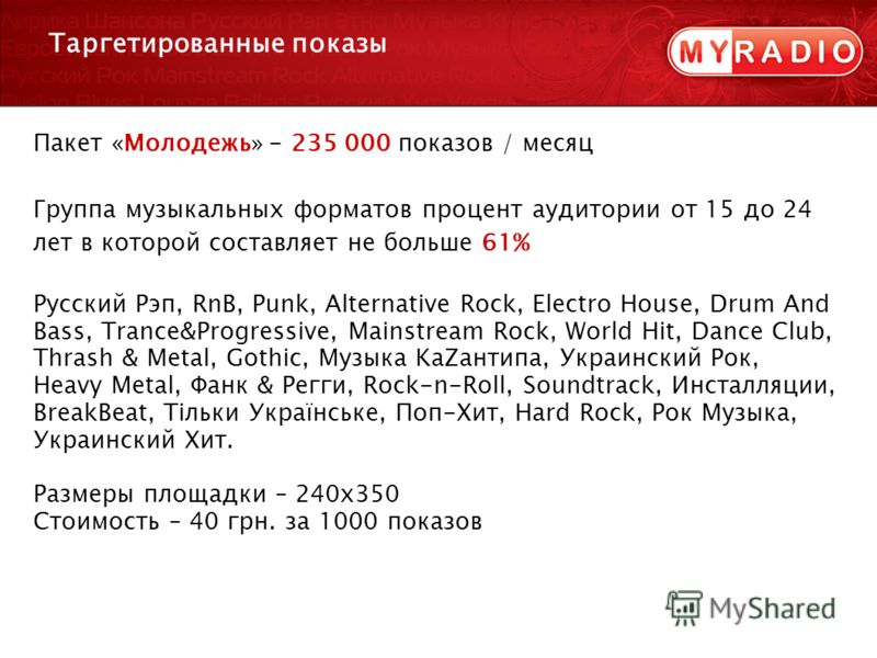Пакет «Молодежь» - 235 000 показов / месяц Группа музыкальных форматов процент аудитории от 15 до 24 лет в которой составляет не больше 61% Русский Рэп, RnB, Punk, Alternative Rock, Electro House, Drum And Bass, Trance&Progressive, Mainstream Rock, W