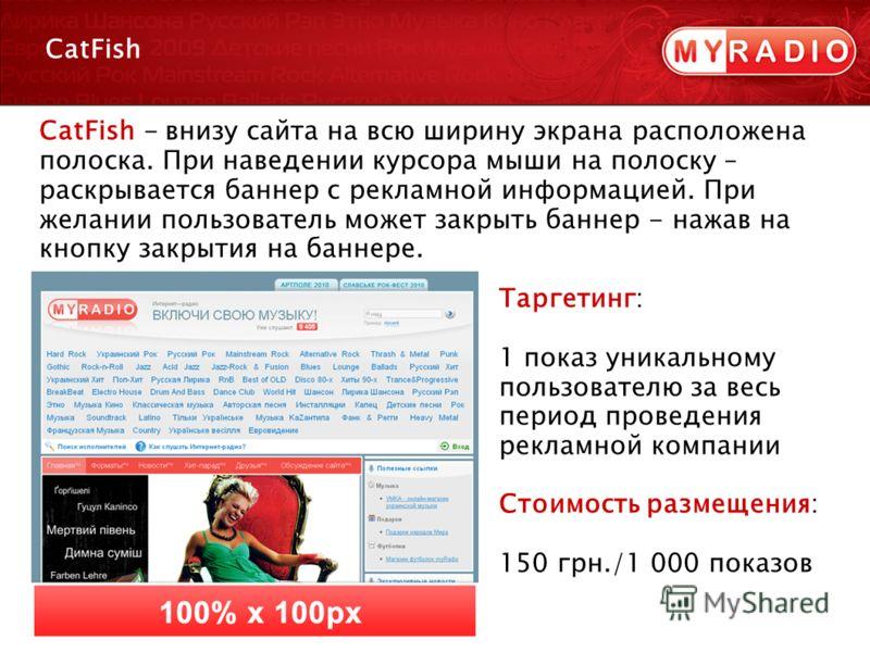 CatFish Таргетинг: 1 показ уникальному пользователю за весь период проведения рекламной компании Стоимость размещения: 150 грн./1 000 показов CatFish - внизу сайта на всю ширину экрана расположена полоска. При наведении курсора мыши на полоску – раск