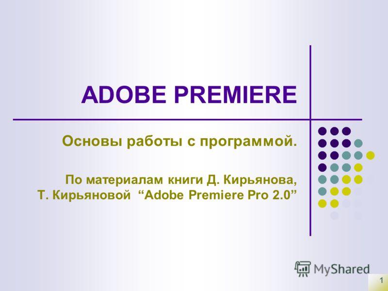 1 ADOBE PREMIERE Основы работы с программой. По материалам книги Д. Кирьянова, Т. Кирьяновой Adobe Premiere Pro 2.0