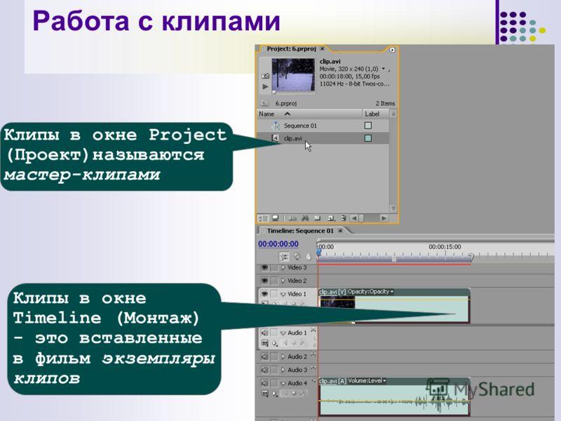 Клипы в окне Timeline (Монтаж) - это вставленные в фильм экземпляры клипов Клипы в окне Project (Проект)называются мастер-клипами Работа с клипами