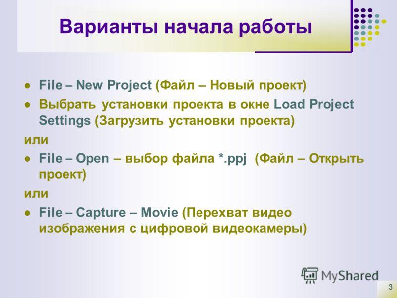 3 Варианты начала работы File – New Project (Файл – Новый проект) Выбрать установки проекта в окне Load Project Settings (Загрузить установки проекта) или File – Open – выбор файла *.ppj (Файл – Открыть проект) или File – Capture – Movie (Перехват ви
