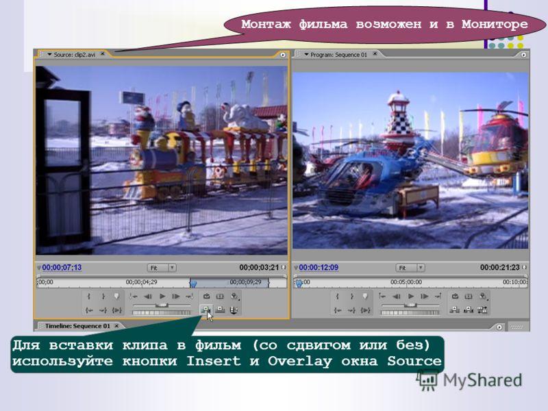 Монтаж фильма возможен и в Мониторе Для вставки клипа в фильм (со сдвигом или без) используйте кнопки Insert и Overlay окна Source