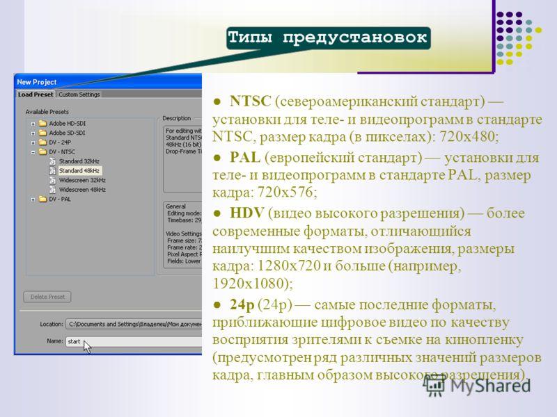 Типы предустановок NTSC (североамериканский стандарт) установки для теле- и видеопрограмм в стандарте NTSC, размер кадра (в пикселах): 720х480; PAL (европейский стандарт) установки для теле- и видеопрограмм в стандарте PAL, размер кадра: 720х576; HDV